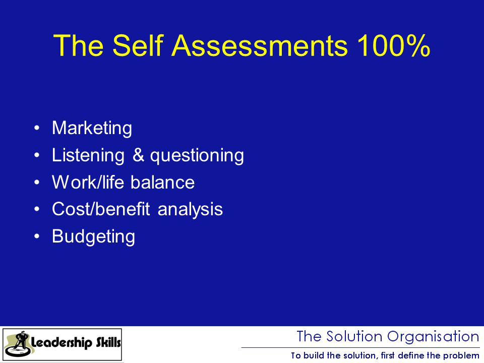 The Self Assessments 100% Marketing Listening & questioning Work/life balance Cost/benefit analysis Budgeting