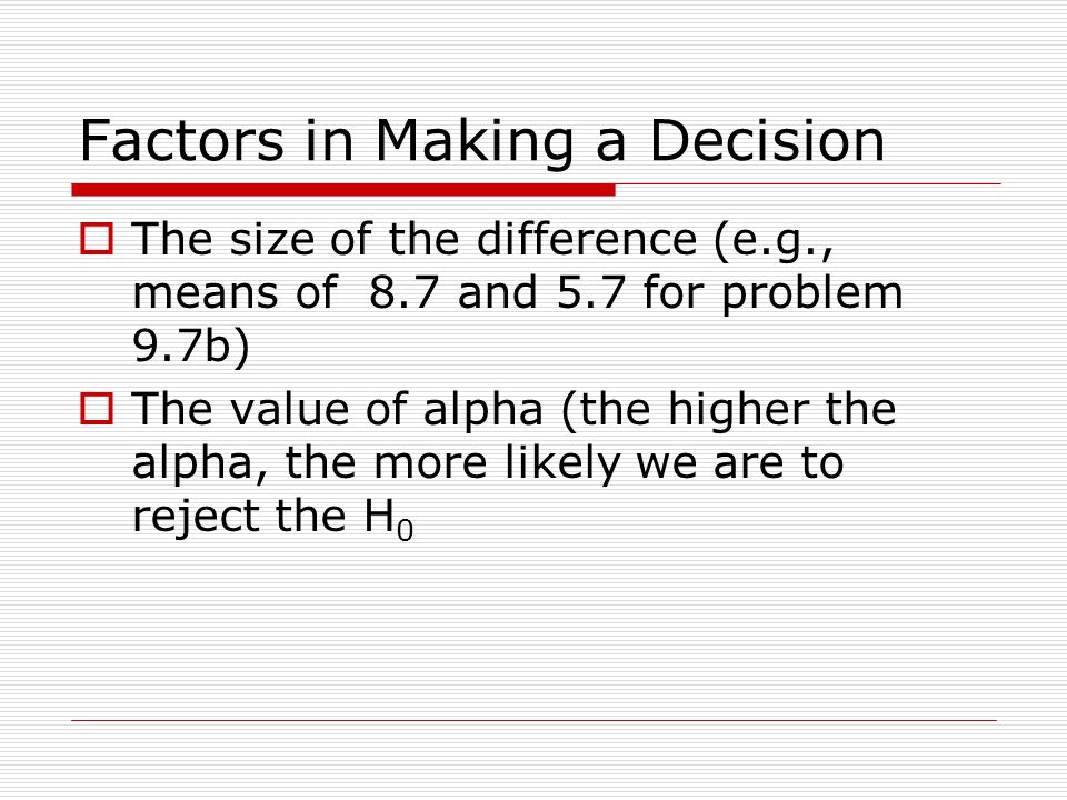 Factors in Making a Decision  The size of the difference (e.g., means of 8.7 and 5.7 for problem 9.7b)  The value of alpha (the higher the alpha, the more likely we are to reject the H 0