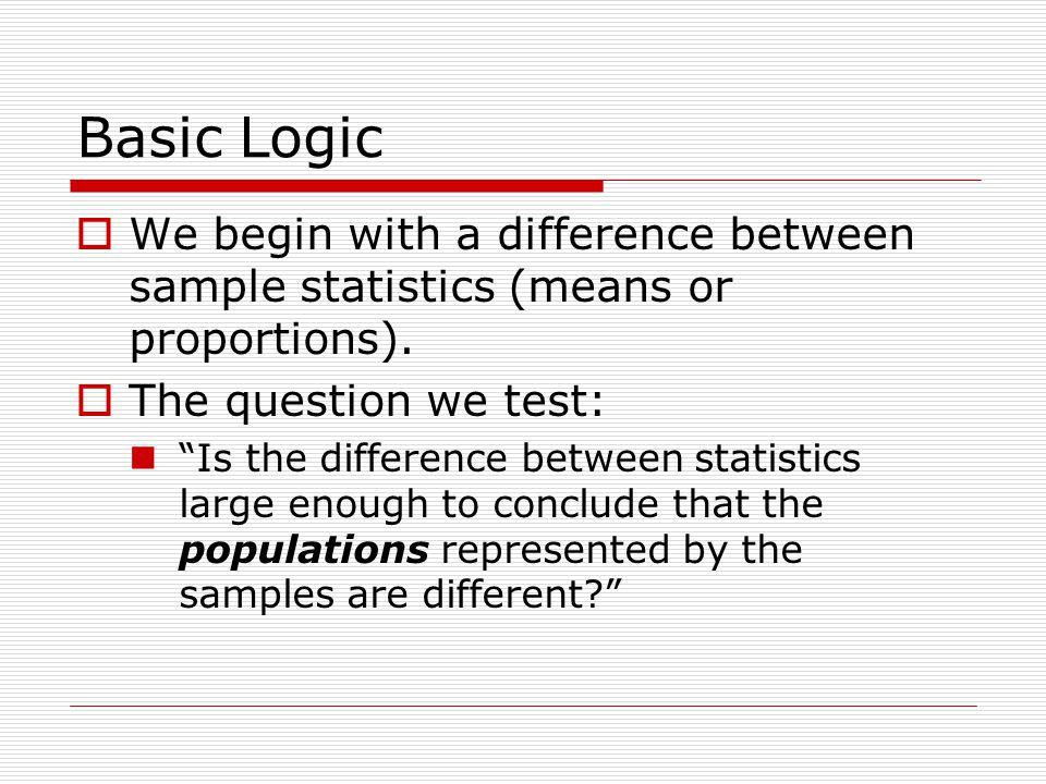 Basic Logic  We begin with a difference between sample statistics (means or proportions).