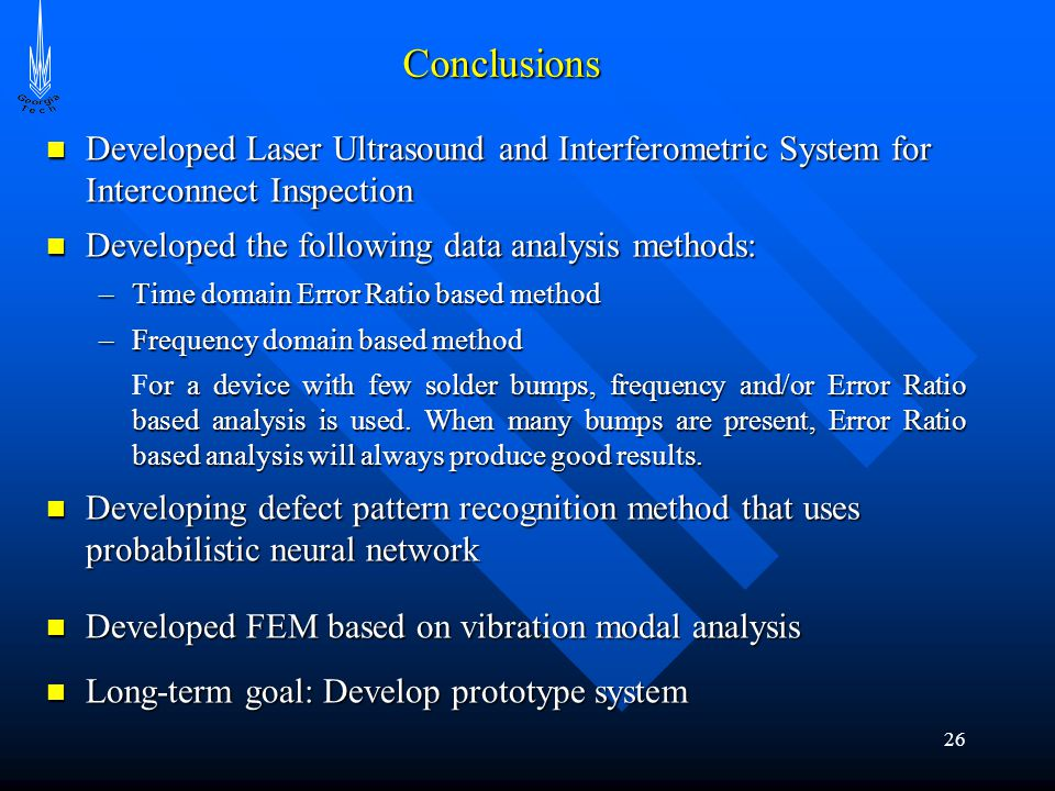 26 Conclusions Developed Laser Ultrasound and Interferometric System for Interconnect Inspection Developed Laser Ultrasound and Interferometric System for Interconnect Inspection Developed the following data analysis methods: Developed the following data analysis methods: –Time domain Error Ratio based method –Frequency domain based method or a device with few solder bumps, frequency and/or Error Ratio based analysis is used.
