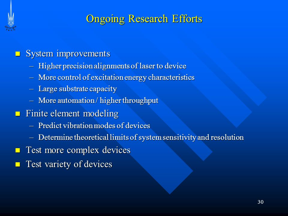 30 Ongoing Research Efforts System improvements System improvements –Higher precision alignments of laser to device –More control of excitation energy characteristics –Large substrate capacity –More automation / higher throughput Finite element modeling Finite element modeling –Predict vibration modes of devices –Determine theoretical limits of system sensitivity and resolution Test more complex devices Test more complex devices Test variety of devices Test variety of devices