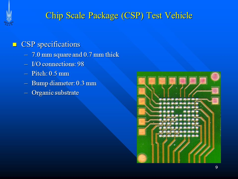 9 Chip Scale Package (CSP) Test Vehicle CSP specifications CSP specifications –7.0 mm square and 0.7 mm thick –I/O connections: 98 –Pitch: 0.5 mm –Bump diameter: 0.3 mm –Organic substrate