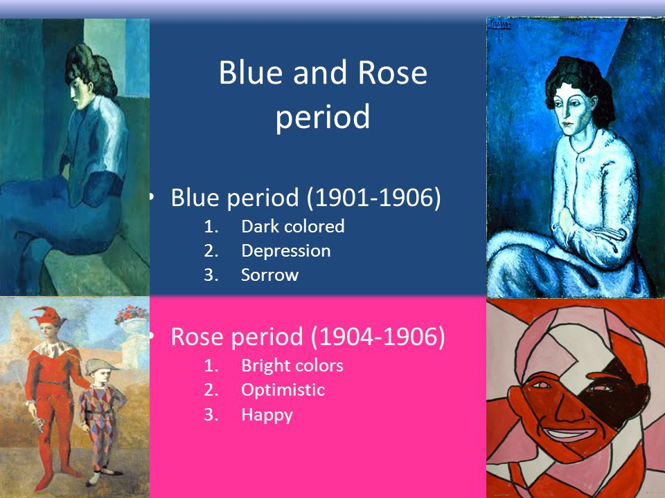 Blue and Rose period Blue period ( ) 1.Dark colored 2.Depression 3.Sorrow Rose period ( ) 1.Bright colors 2.Optimistic 3.Happy