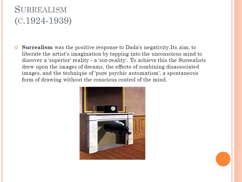 S URREALISM ( C ) Surrealism was the positive response to Dada s negativity.Its aim, to liberate the artist s imagination by tapping into the unconscious mind to discover a superior reality - a sur-reality .