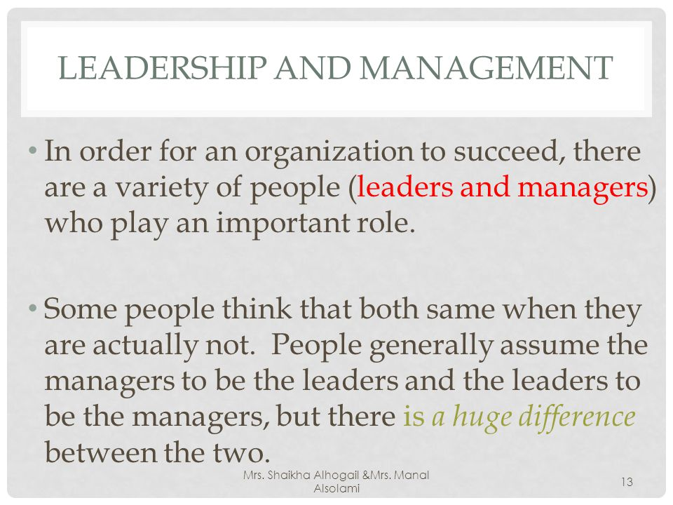 LEADERSHIP AND MANAGEMENT In order for an organization to succeed, there are a variety of people (leaders and managers) who play an important role.