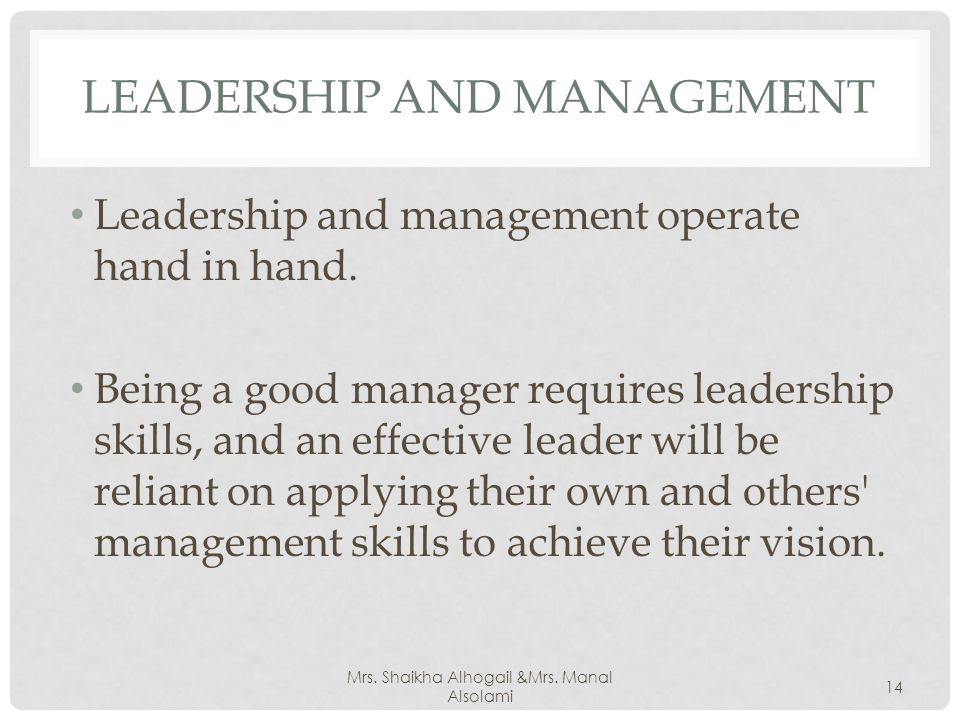 LEADERSHIP AND MANAGEMENT Leadership and management operate hand in hand.