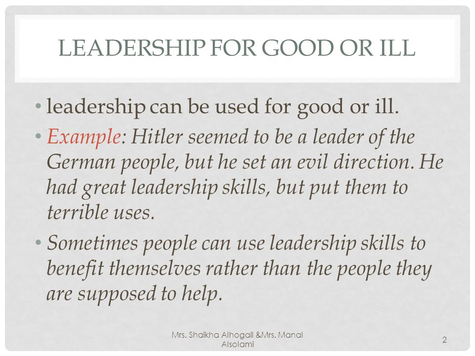 LEADERSHIP FOR GOOD OR ILL leadership can be used for good or ill.