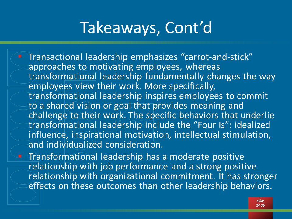Slide Takeaways, Cont'd  Transactional leadership emphasizes carrot-and-stick approaches to motivating employees, whereas transformational leadership fundamentally changes the way employees view their work.