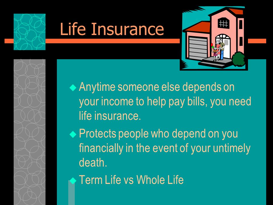 Life Insurance  Anytime someone else depends on your income to help pay bills, you need life insurance.