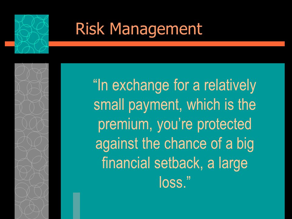Risk Management In exchange for a relatively small payment, which is the premium, you're protected against the chance of a big financial setback, a large loss.