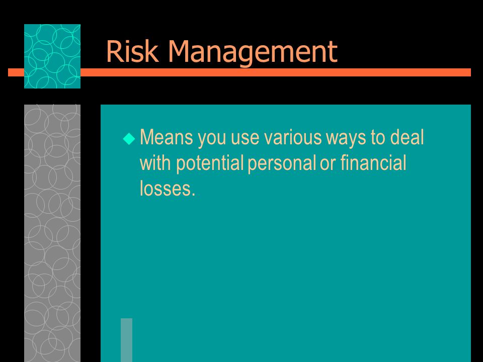 Risk Management  Means you use various ways to deal with potential personal or financial losses.