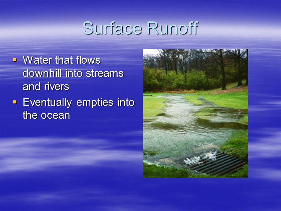 Surface Runoff  Water that flows downhill into streams and rivers  Eventually empties into the ocean