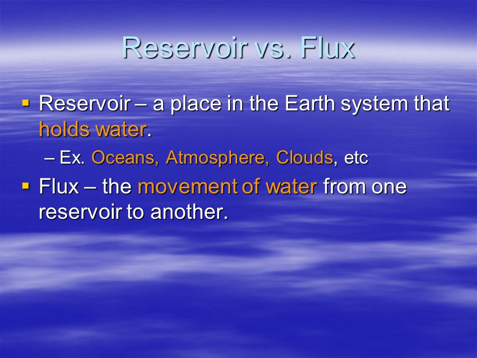 Reservoir vs. Flux  Reservoir – a place in the Earth system that holds water.