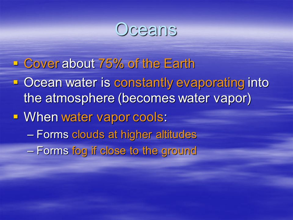 Oceans  Cover about 75% of the Earth  Ocean water is constantly evaporating into the atmosphere (becomes water vapor)  When water vapor cools: –Forms clouds at higher altitudes –Forms fog if close to the ground