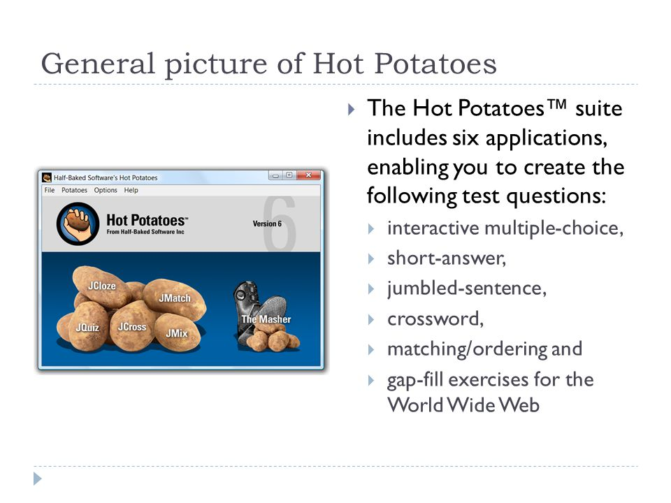 General picture of Hot Potatoes  The Hot Potatoes™ suite includes six applications, enabling you to create the following test questions:  interactive multiple-choice,  short-answer,  jumbled-sentence,  crossword,  matching/ordering and  gap-fill exercises for the World Wide Web