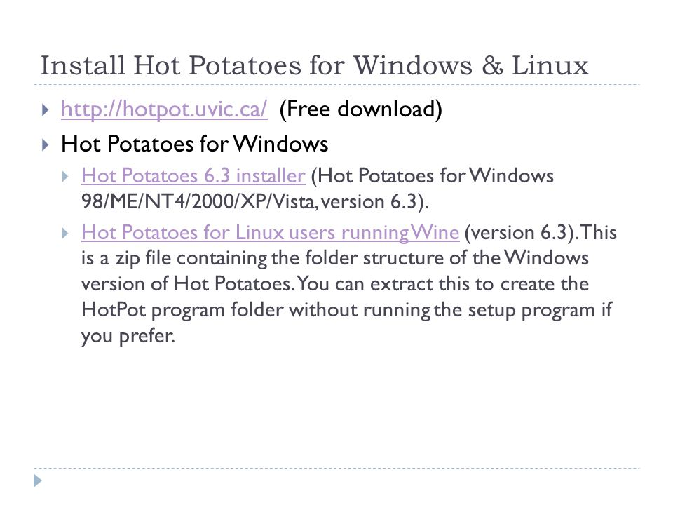 Install Hot Potatoes for Windows & Linux    (Free download)    Hot Potatoes for Windows  Hot Potatoes 6.3 installer (Hot Potatoes for Windows 98/ME/NT4/2000/XP/Vista, version 6.3).