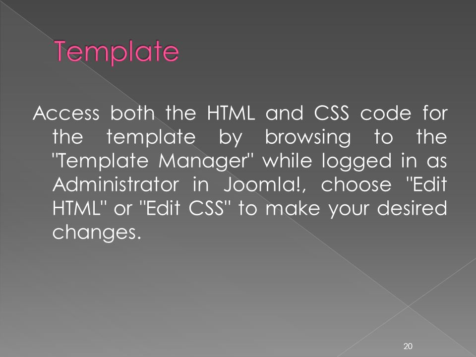 Access both the HTML and CSS code for the template by browsing to the Template Manager while logged in as Administrator in Joomla!, choose Edit HTML or Edit CSS to make your desired changes.