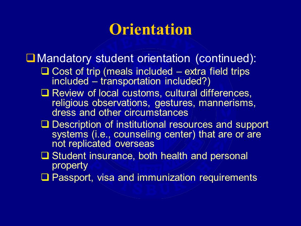 Orientation  Mandatory student orientation (continued):  Cost of trip (meals included – extra field trips included – transportation included )  Review of local customs, cultural differences, religious observations, gestures, mannerisms, dress and other circumstances  Description of institutional resources and support systems (i.e., counseling center) that are or are not replicated overseas  Student insurance, both health and personal property  Passport, visa and immunization requirements