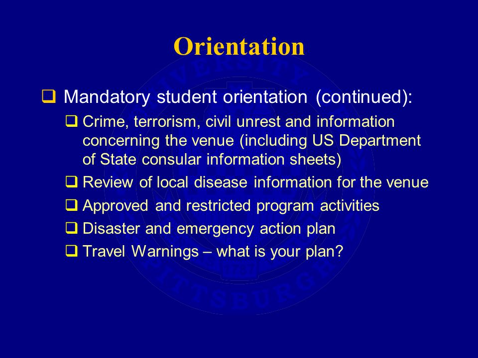 Orientation  Mandatory student orientation (continued):  Crime, terrorism, civil unrest and information concerning the venue (including US Department of State consular information sheets)  Review of local disease information for the venue  Approved and restricted program activities  Disaster and emergency action plan  Travel Warnings – what is your plan