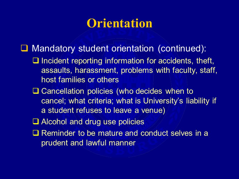 Orientation  Mandatory student orientation (continued):  Incident reporting information for accidents, theft, assaults, harassment, problems with faculty, staff, host families or others  Cancellation policies (who decides when to cancel; what criteria; what is University's liability if a student refuses to leave a venue)  Alcohol and drug use policies  Reminder to be mature and conduct selves in a prudent and lawful manner