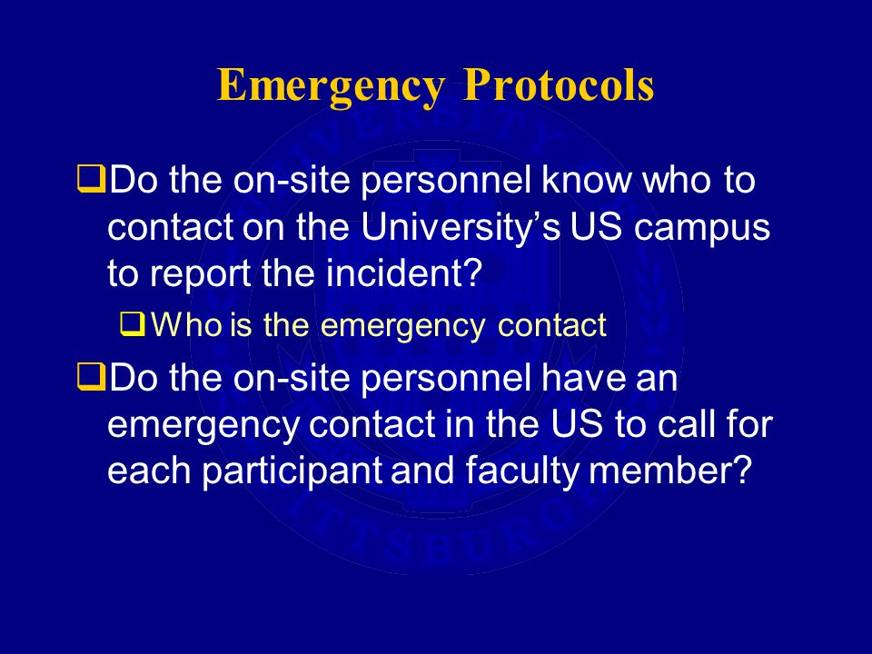 Emergency Protocols  Do the on-site personnel know who to contact on the University's US campus to report the incident.