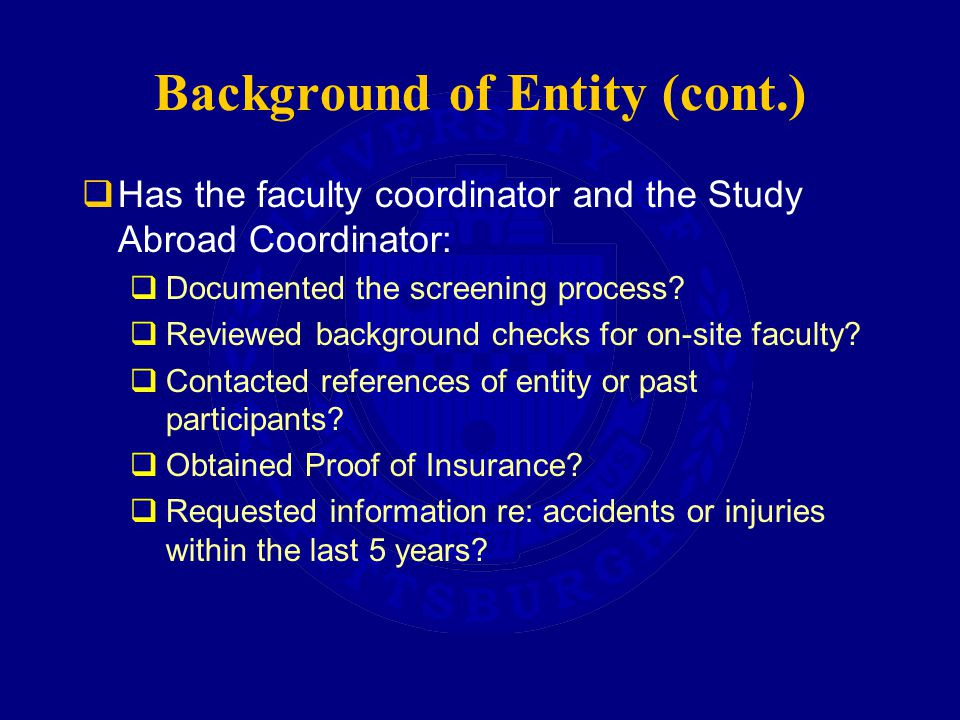 Background of Entity (cont.)  Has the faculty coordinator and the Study Abroad Coordinator:  Documented the screening process.