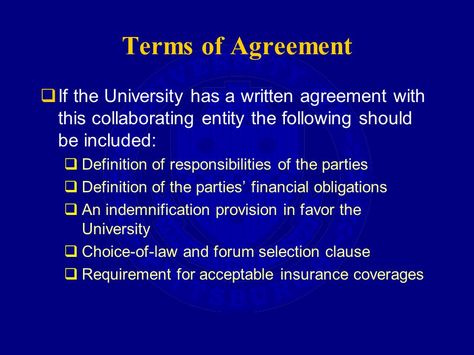 Terms of Agreement  If the University has a written agreement with this collaborating entity the following should be included:  Definition of responsibilities of the parties  Definition of the parties' financial obligations  An indemnification provision in favor the University  Choice-of-law and forum selection clause  Requirement for acceptable insurance coverages