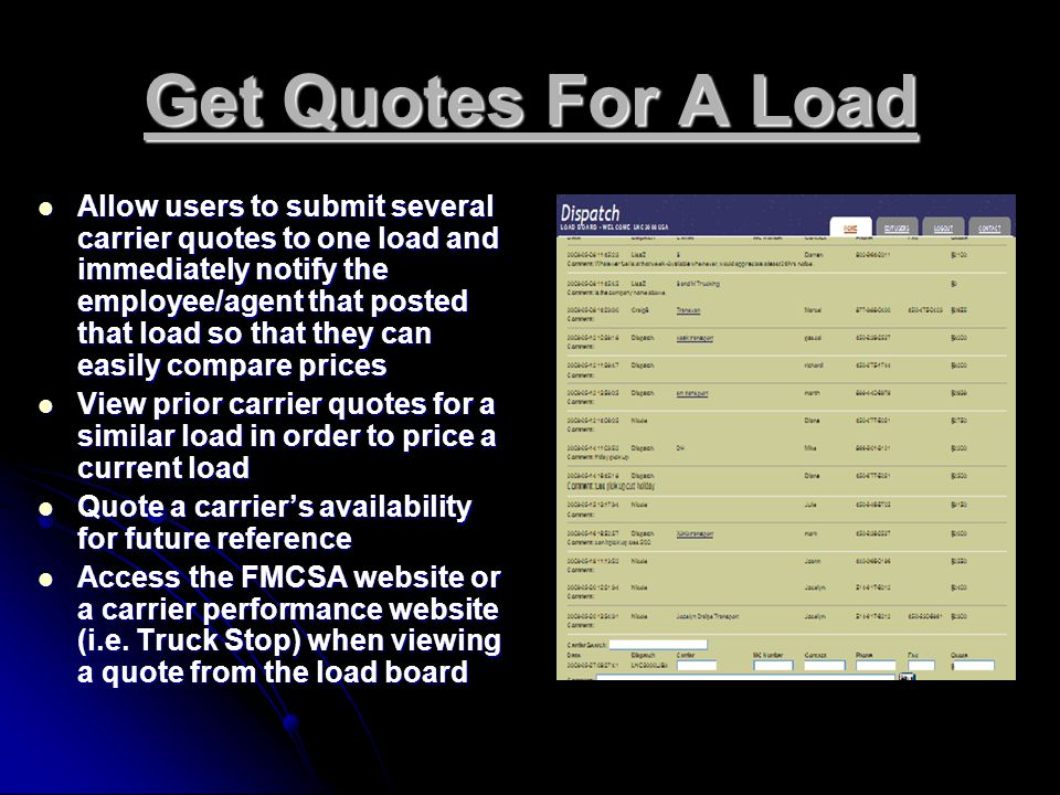 Get Quotes For A Load Allow users to submit several carrier quotes to one load and immediately notify the employee/agent that posted that load so that they can easily compare prices Allow users to submit several carrier quotes to one load and immediately notify the employee/agent that posted that load so that they can easily compare prices View prior carrier quotes for a similar load in order to price a current load View prior carrier quotes for a similar load in order to price a current load Quote a carrier's availability for future reference Quote a carrier's availability for future reference Access the FMCSA website or a carrier performance website (i.e.