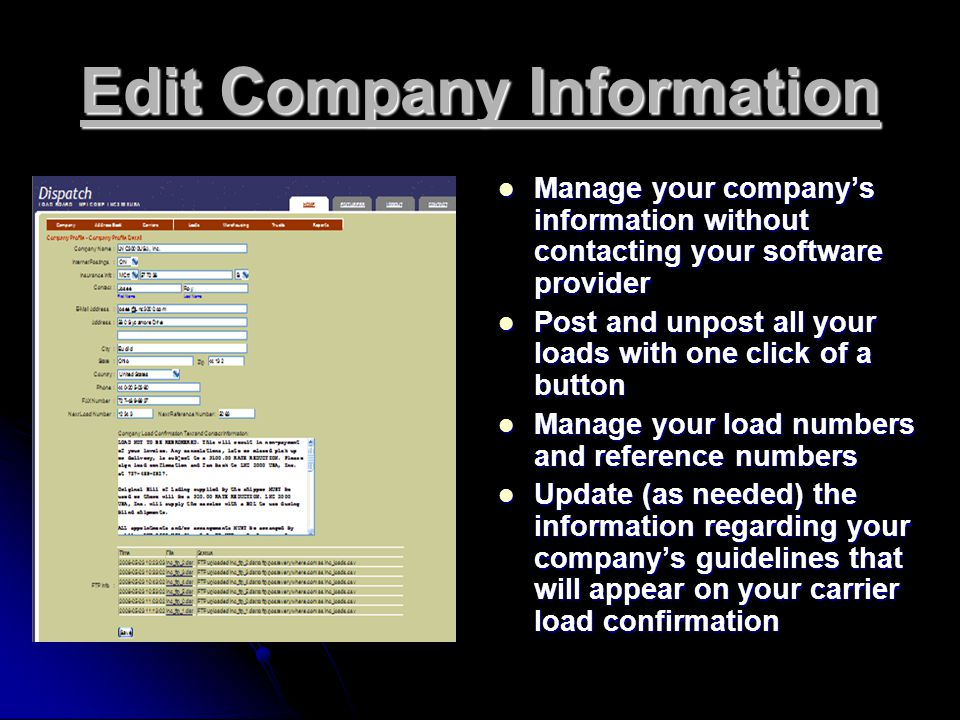 Edit Company Information Manage your company's information without contacting your software provider Manage your company's information without contacting your software provider Post and unpost all your loads with one click of a button Post and unpost all your loads with one click of a button Manage your load numbers and reference numbers Manage your load numbers and reference numbers Update (as needed) the information regarding your company's guidelines that will appear on your carrier load confirmation Update (as needed) the information regarding your company's guidelines that will appear on your carrier load confirmation