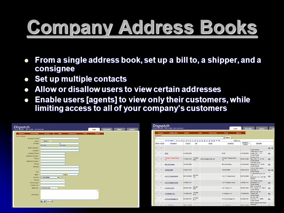 Company Address Books From a single address book, set up a bill to, a shipper, and a consignee From a single address book, set up a bill to, a shipper, and a consignee Set up multiple contacts Set up multiple contacts Allow or disallow users to view certain addresses Allow or disallow users to view certain addresses Enable users [agents] to view only their customers, while limiting access to all of your company's customers Enable users [agents] to view only their customers, while limiting access to all of your company's customers