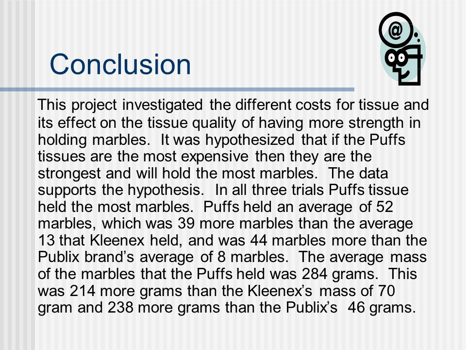 Results Data from the three trials shows that the generic tissue held an average of 8 marbles with a mass of 46 grams.