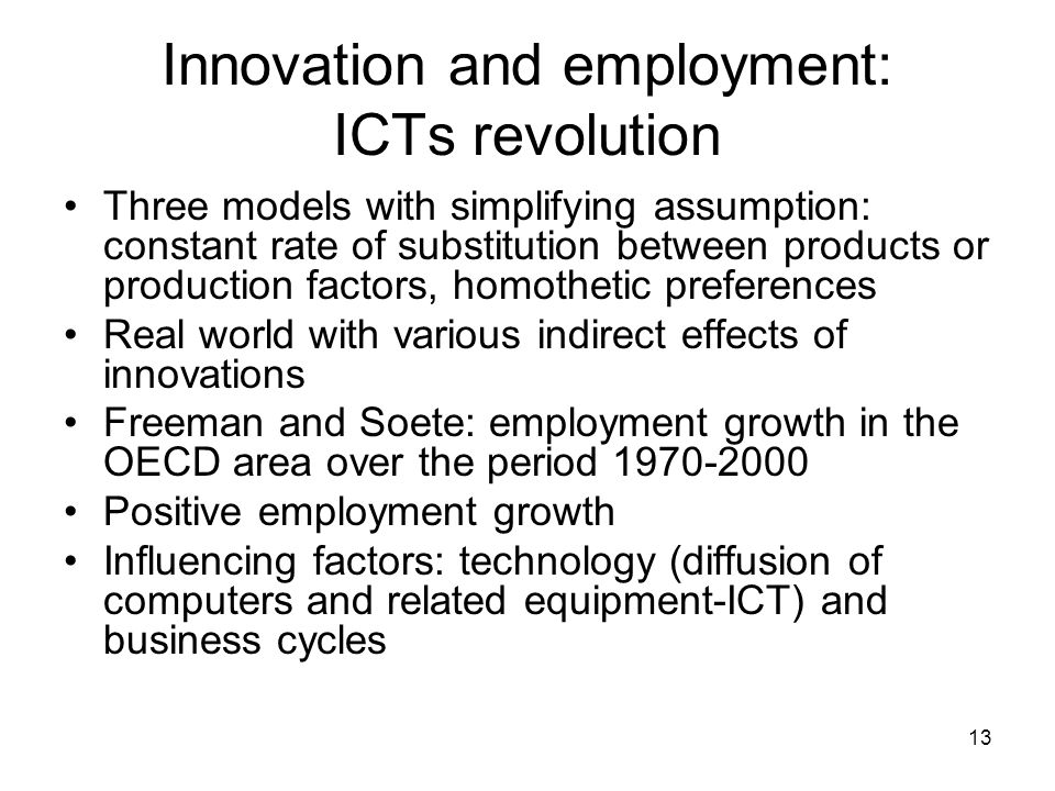 13 Innovation and employment: ICTs revolution Three models with simplifying assumption: constant rate of substitution between products or production factors, homothetic preferences Real world with various indirect effects of innovations Freeman and Soete: employment growth in the OECD area over the period Positive employment growth Influencing factors: technology (diffusion of computers and related equipment-ICT) and business cycles