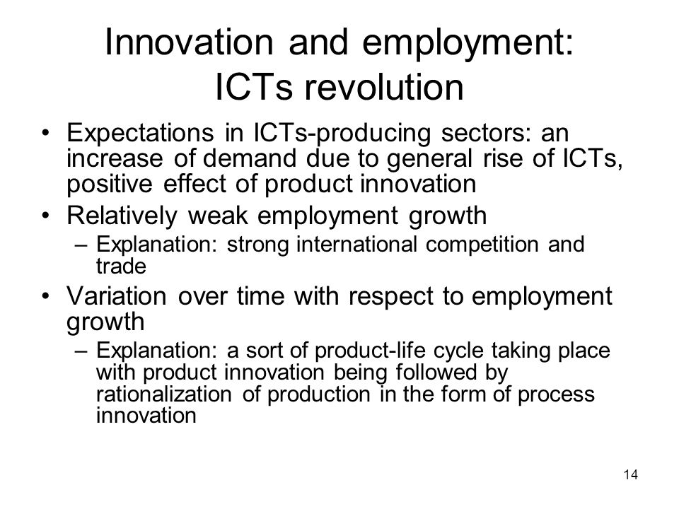 14 Innovation and employment: ICTs revolution Expectations in ICTs-producing sectors: an increase of demand due to general rise of ICTs, positive effect of product innovation Relatively weak employment growth –Explanation: strong international competition and trade Variation over time with respect to employment growth –Explanation: a sort of product-life cycle taking place with product innovation being followed by rationalization of production in the form of process innovation