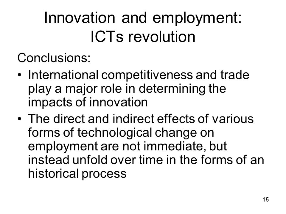 15 Innovation and employment: ICTs revolution Conclusions: International competitiveness and trade play a major role in determining the impacts of innovation The direct and indirect effects of various forms of technological change on employment are not immediate, but instead unfold over time in the forms of an historical process