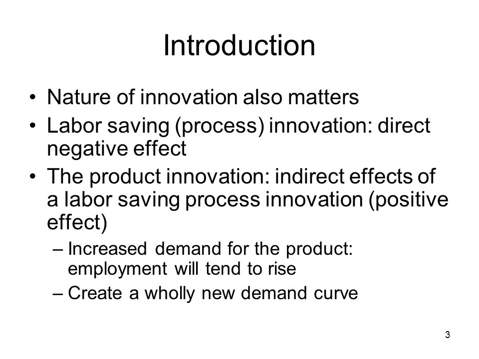 3 Introduction Nature of innovation also matters Labor saving (process) innovation: direct negative effect The product innovation: indirect effects of a labor saving process innovation (positive effect) –Increased demand for the product: employment will tend to rise –Create a wholly new demand curve