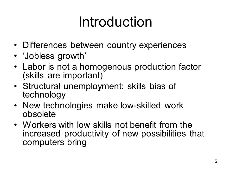 5 Introduction Differences between country experiences 'Jobless growth' Labor is not a homogenous production factor (skills are important) Structural unemployment: skills bias of technology New technologies make low-skilled work obsolete Workers with low skills not benefit from the increased productivity of new possibilities that computers bring