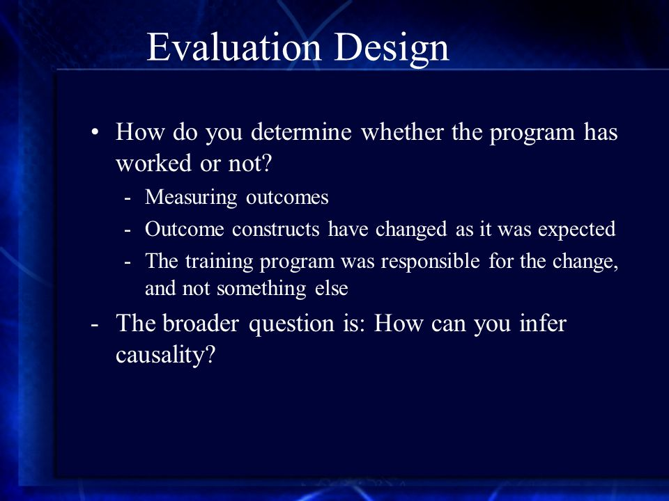 Evaluation Design How do you determine whether the program has worked or not.