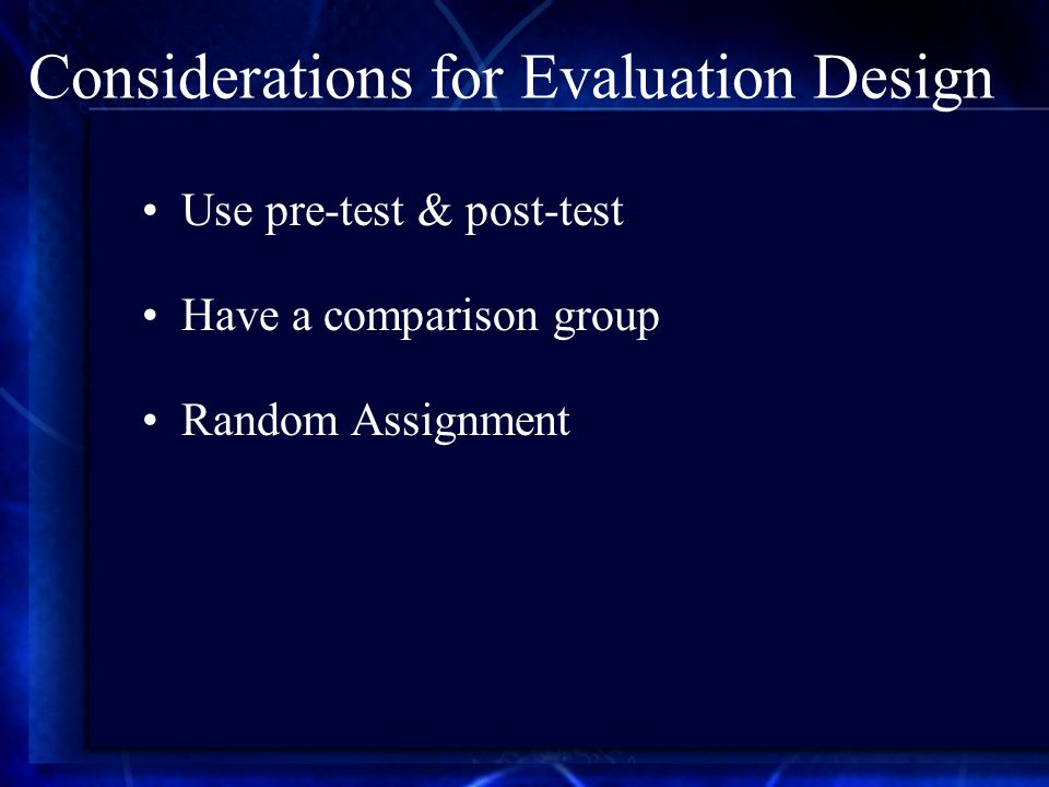 Considerations for Evaluation Design Use pre-test & post-test Have a comparison group Random Assignment