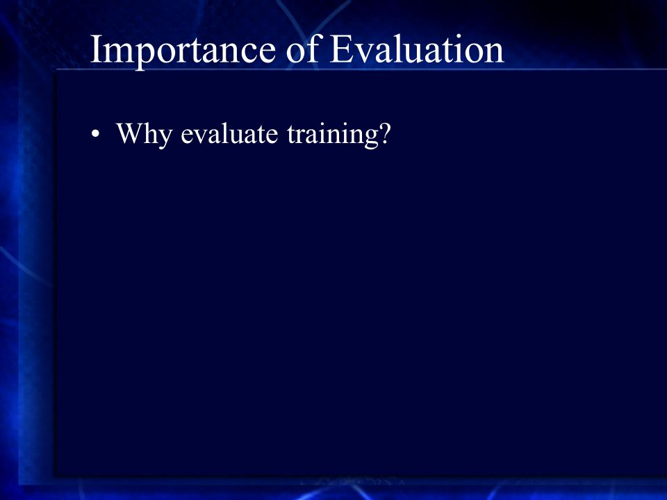 Importance of Evaluation Why evaluate training