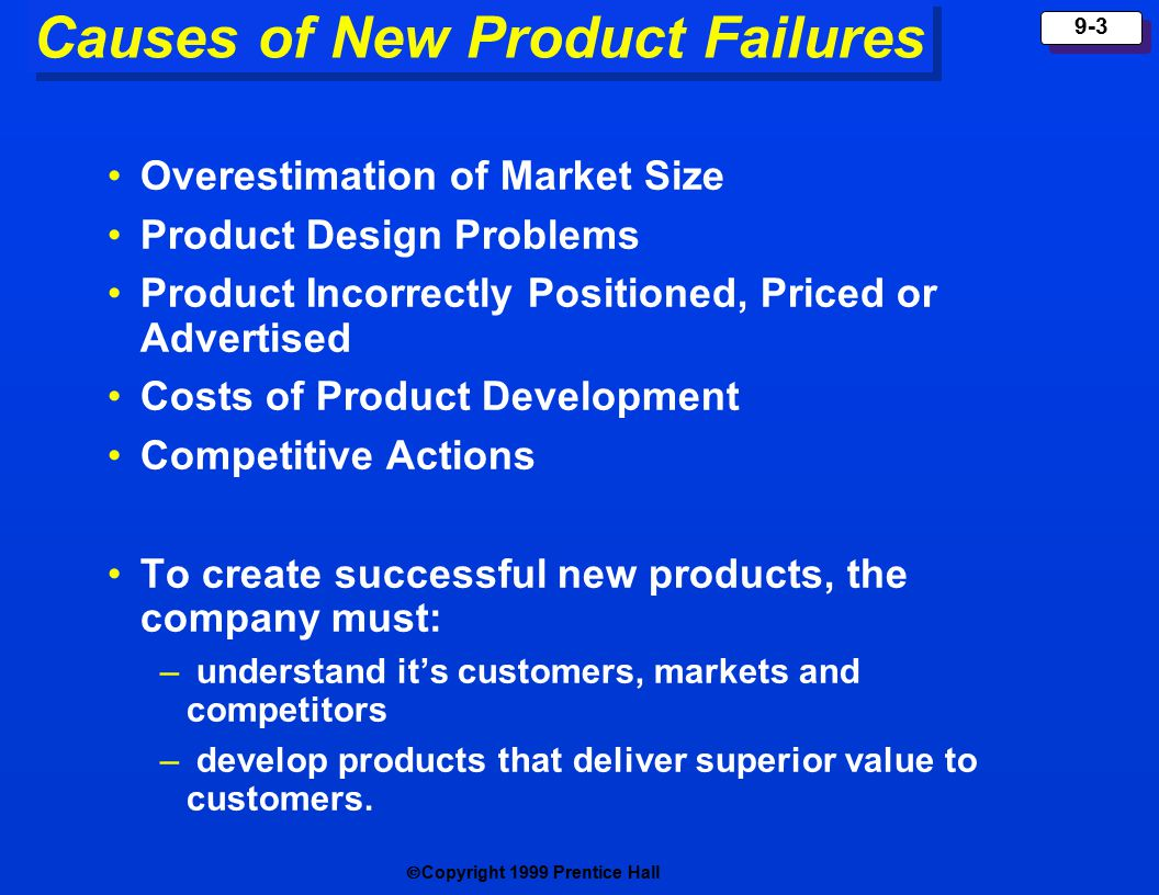  Copyright 1999 Prentice Hall 9-3 Causes of New Product Failures Overestimation of Market Size Product Design Problems Product Incorrectly Positioned, Priced or Advertised Costs of Product Development Competitive Actions To create successful new products, the company must: – understand it's customers, markets and competitors – develop products that deliver superior value to customers.