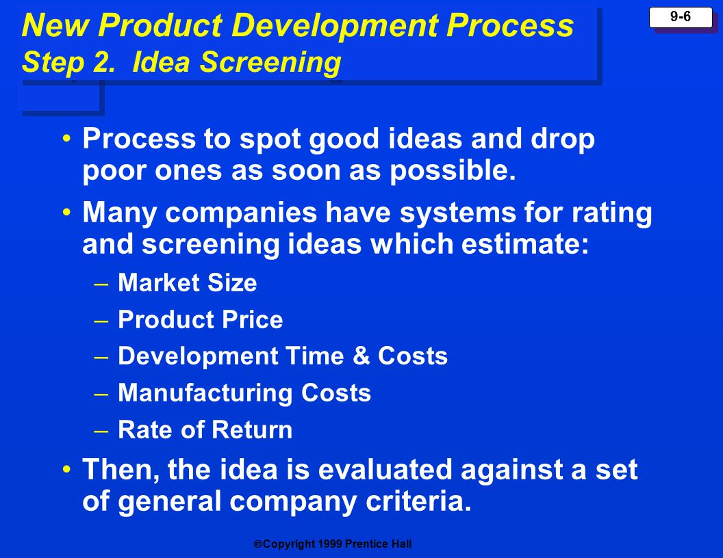  Copyright 1999 Prentice Hall 9-6 Process to spot good ideas and drop poor ones as soon as possible.