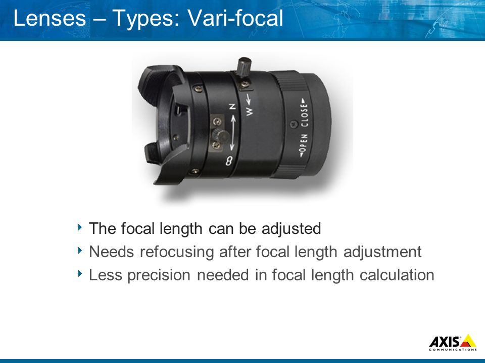 Lenses – Types: Vari-focal  The focal length can be adjusted  Needs refocusing after focal length adjustment  Less precision needed in focal length calculation