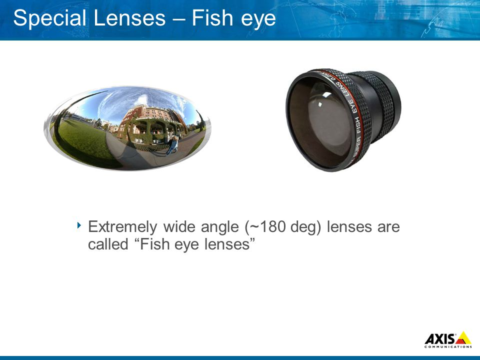 Special Lenses – Fish eye  Extremely wide angle (~180 deg) lenses are called Fish eye lenses
