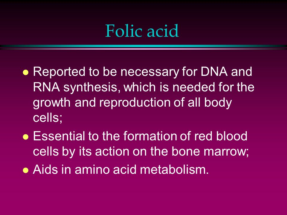 Folic acid l Reported to be necessary for DNA and RNA synthesis, which is needed for the growth and reproduction of all body cells; l Essential to the formation of red blood cells by its action on the bone marrow; l Aids in amino acid metabolism.