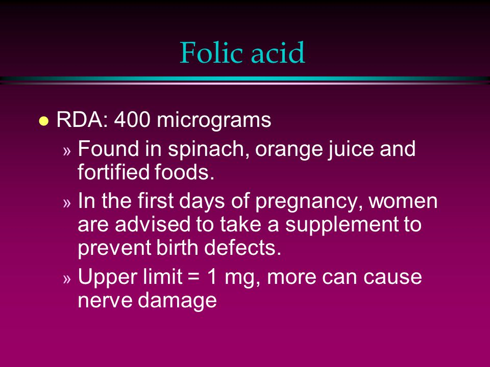 Folic acid l RDA: 400 micrograms » Found in spinach, orange juice and fortified foods.