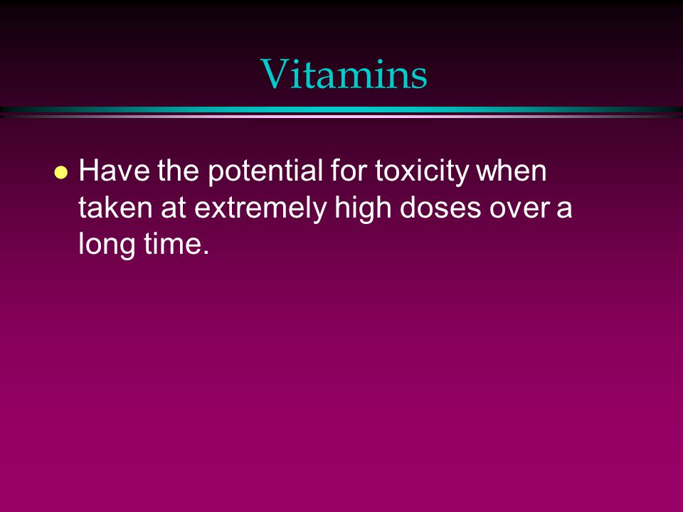 Vitamins l Have the potential for toxicity when taken at extremely high doses over a long time.