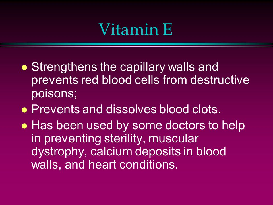 Vitamin E l Strengthens the capillary walls and prevents red blood cells from destructive poisons; l Prevents and dissolves blood clots.