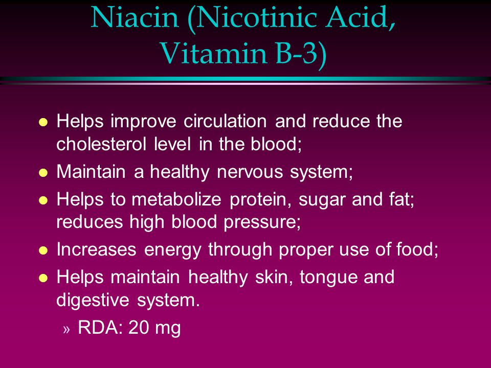 Niacin (Nicotinic Acid, Vitamin B-3) l Helps improve circulation and reduce the cholesterol level in the blood; l Maintain a healthy nervous system; l Helps to metabolize protein, sugar and fat; reduces high blood pressure; l Increases energy through proper use of food; l Helps maintain healthy skin, tongue and digestive system.