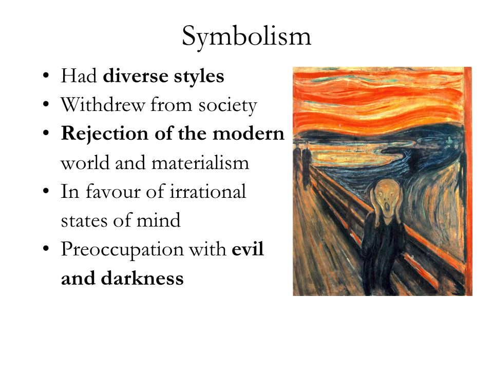 Symbolism Had diverse styles Withdrew from society Rejection of the modern world and materialism In favour of irrational states of mind Preoccupation with evil and darkness