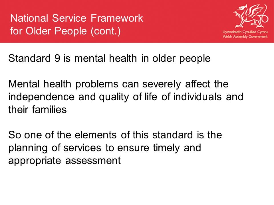 Standard 9 is mental health in older people Mental health problems can severely affect the independence and quality of life of individuals and their families So one of the elements of this standard is the planning of services to ensure timely and appropriate assessment National Service Framework for Older People (cont.)